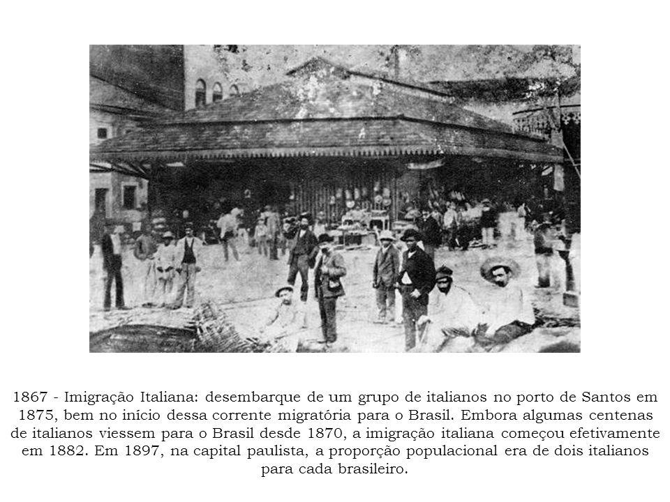 1867 - Imigração Italiana: desembarque de um grupo de italianos no porto de Santos em 1875, bem no início dessa corrente migratória para o Brasil.