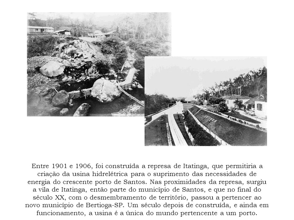 Entre 1901 e 1906, foi construída a represa de Itatinga, que permitiria a criação da usina hidrelétrica para o suprimento das necessidades de energia do crescente porto de Santos.