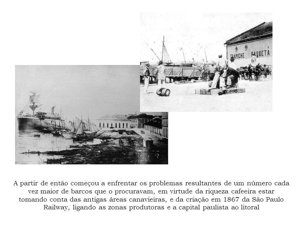 A partir de então começou a enfrentar os problemas resultantes de um número cada vez maior de barcos que o procuravam, em virtude da riqueza cafeeira estar tomando conta das antigas áreas canavieiras, e da criação em 1867 da São Paulo Railway, ligando as zonas produtoras e a capital paulista ao litoral