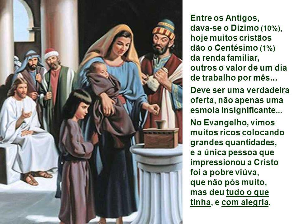 Entre os Antigos, dava-se o Dízimo (10%), hoje muitos cristãos. dão o Centésimo (1%) da renda familiar,