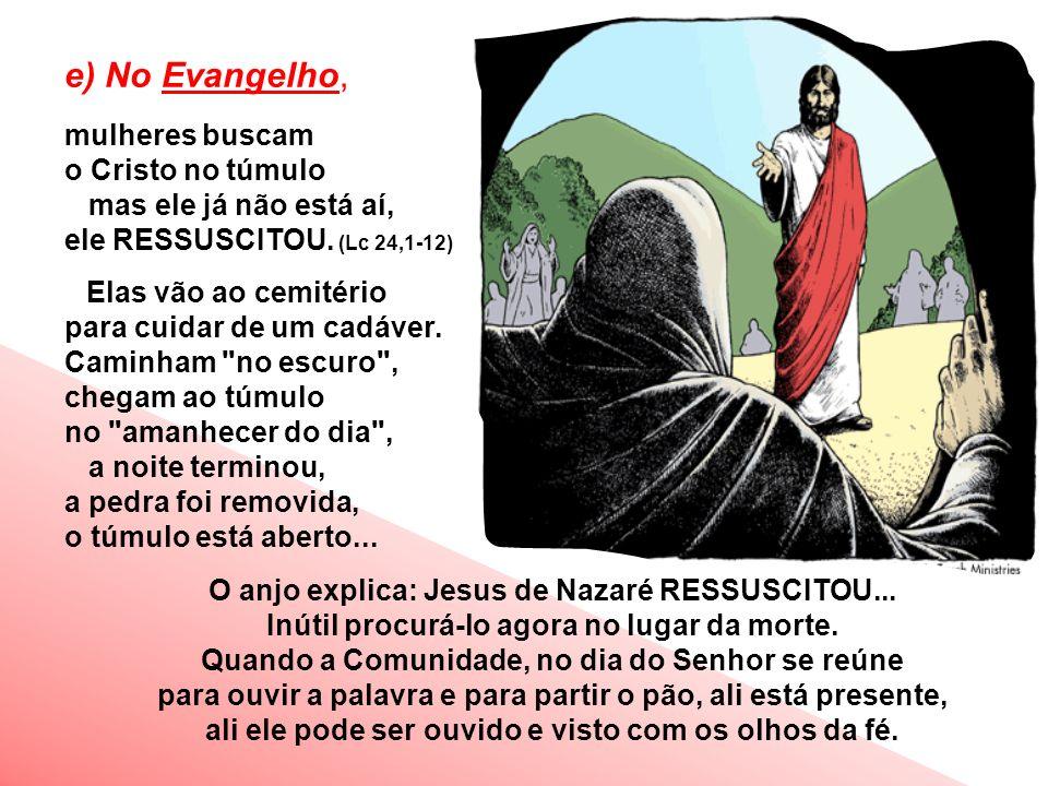 e) No Evangelho, mulheres buscam o Cristo no túmulo