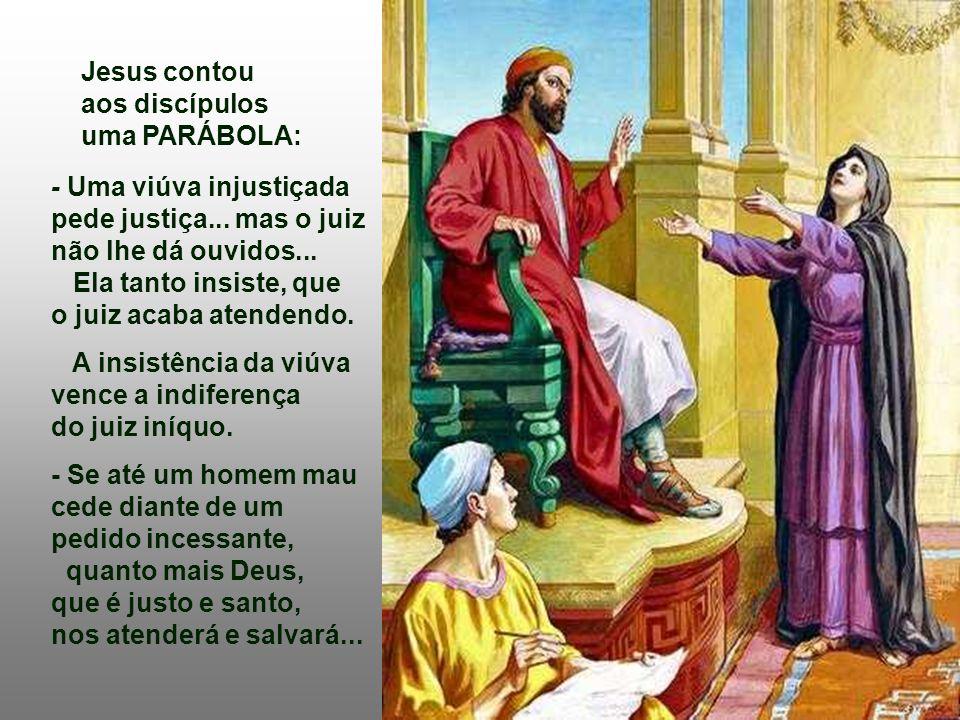 Jesus contou aos discípulos. uma PARÁBOLA: - Uma viúva injustiçada pede justiça... mas o juiz não lhe dá ouvidos...