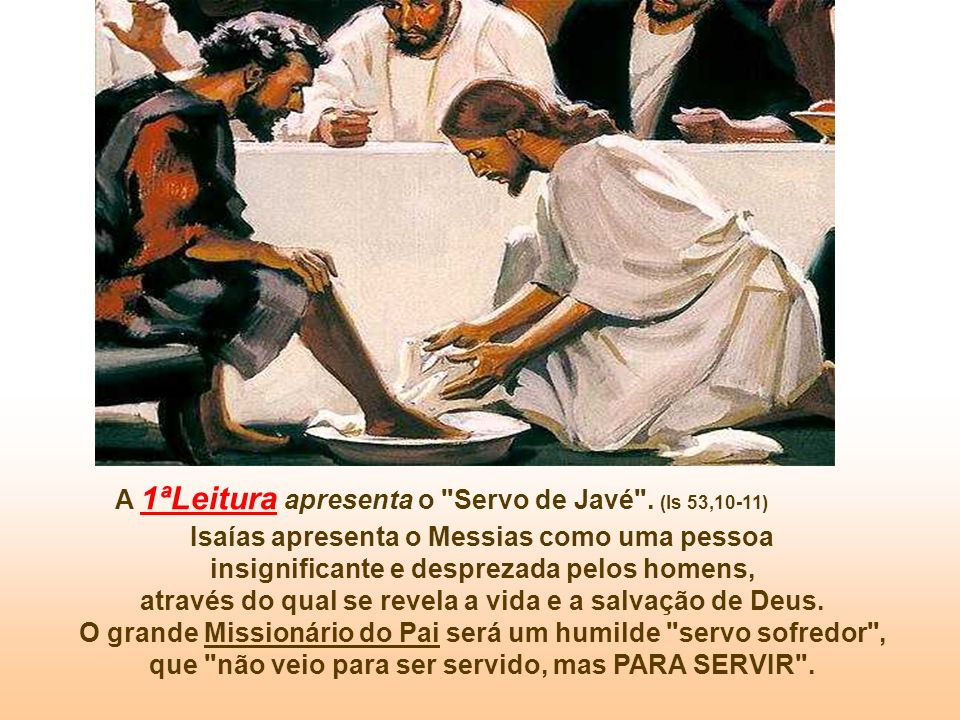 A 1ªLeitura apresenta o Servo de Javé . (Is 53,10-11)