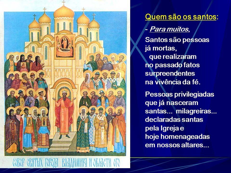 Quem são os santos: - Para muitos, Santos são pessoas já mortas,