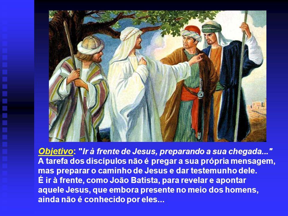 Objetivo: Ir à frente de Jesus, preparando a sua chegada...
