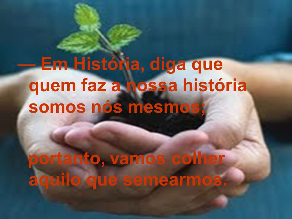 — Em História, diga que quem faz a nossa história somos nós mesmos;