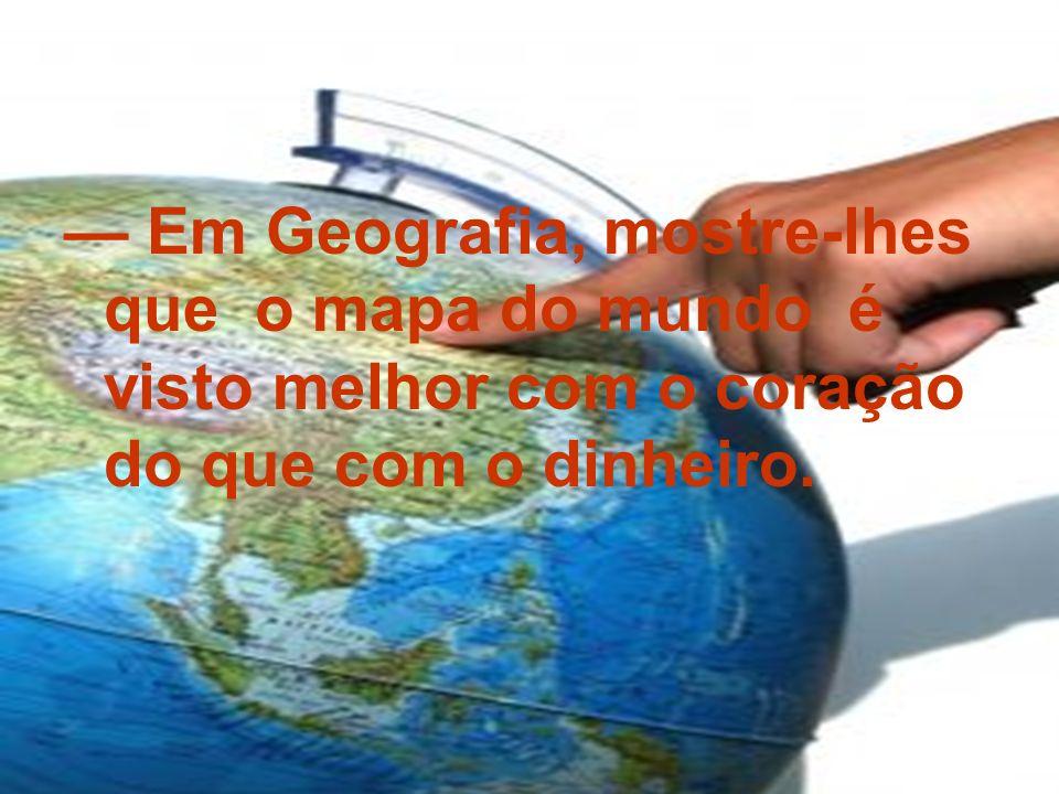 — Em Geografia, mostre-lhes que o mapa do mundo é visto melhor com o coração do que com o dinheiro.