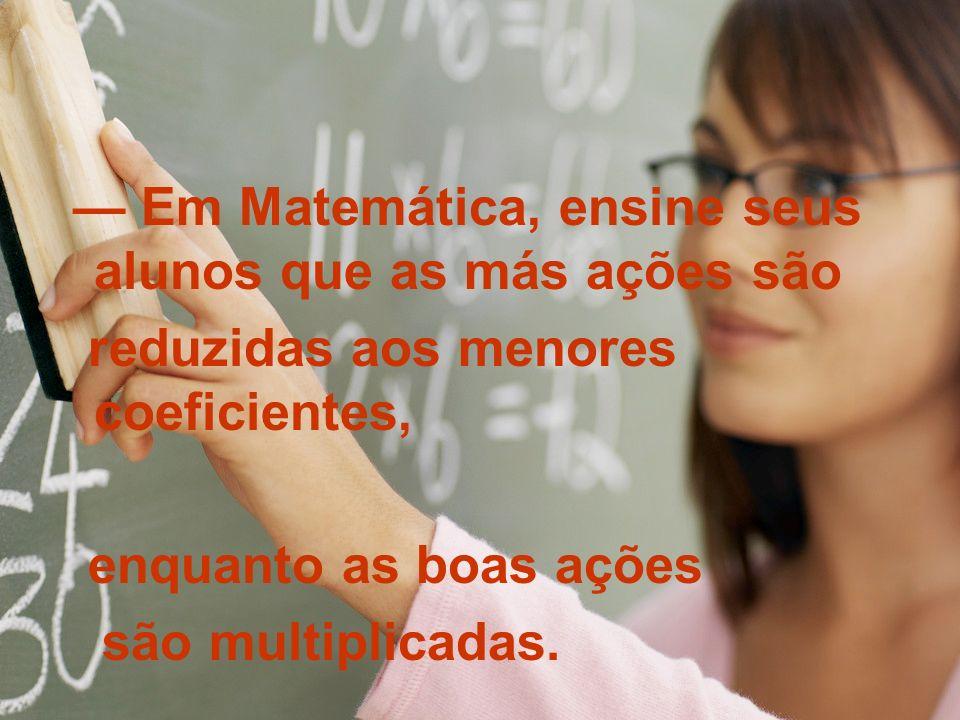 — Em Matemática, ensine seus alunos que as más ações são