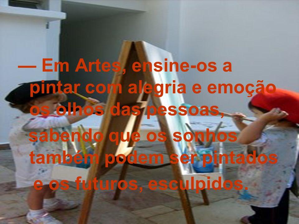 — Em Artes, ensine-os a pintar com alegria e emoção os olhos das pessoas,
