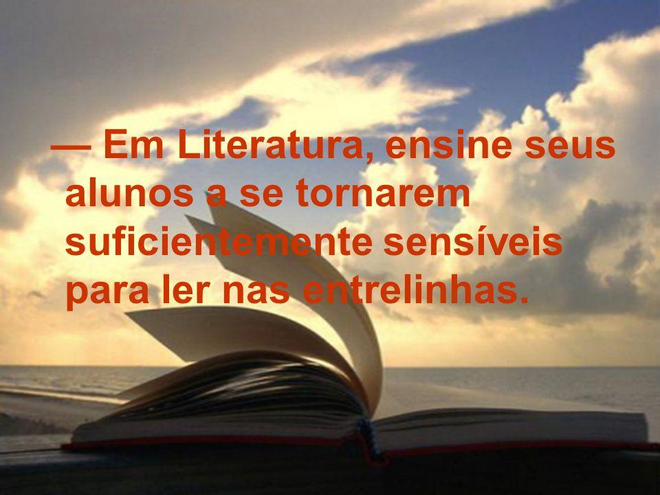 — Em Literatura, ensine seus alunos a se tornarem suficientemente sensíveis para ler nas entrelinhas.