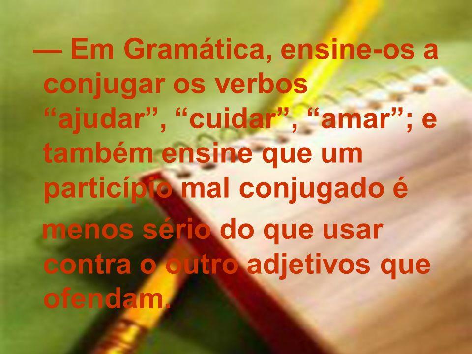 — Em Gramática, ensine-os a conjugar os verbos ajudar , cuidar , amar ; e também ensine que um particípio mal conjugado é