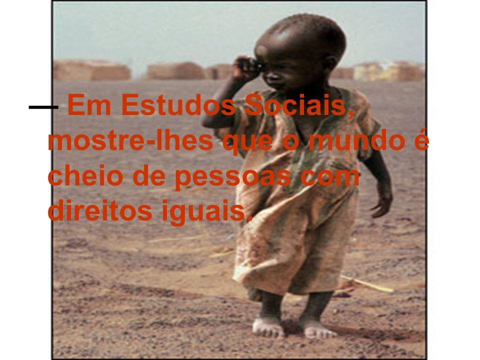 — Em Estudos Sociais, mostre-lhes que o mundo é cheio de pessoas com direitos iguais.