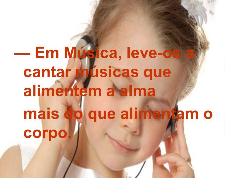 — Em Música, leve-os a cantar músicas que alimentem a alma