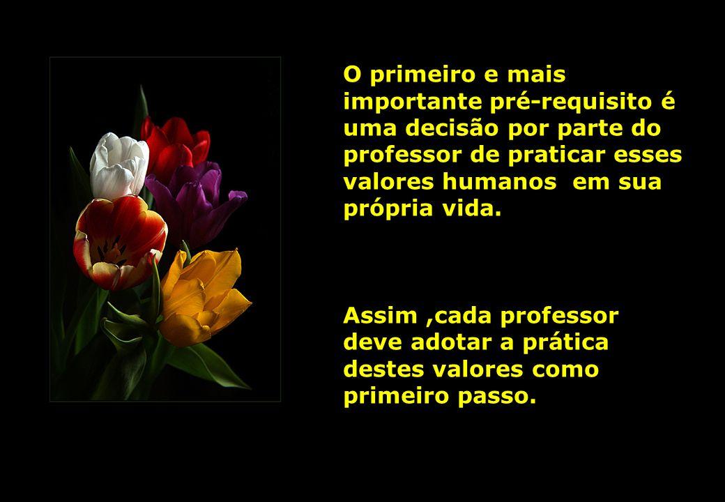 O primeiro e mais importante pré-requisito é uma decisão por parte do professor de praticar esses valores humanos em sua própria vida.