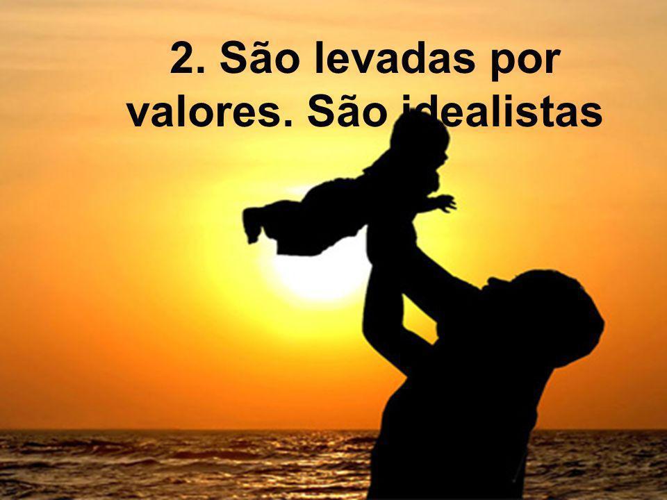 2. São levadas por valores. São idealistas