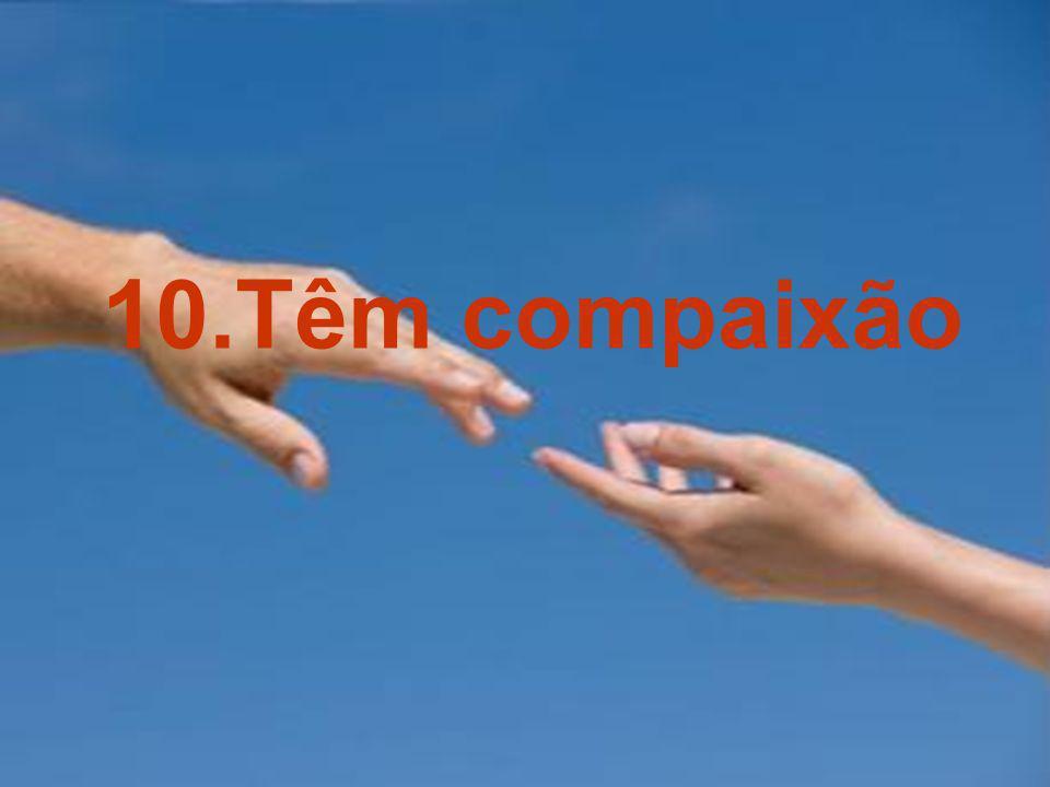 10.Têm compaixão