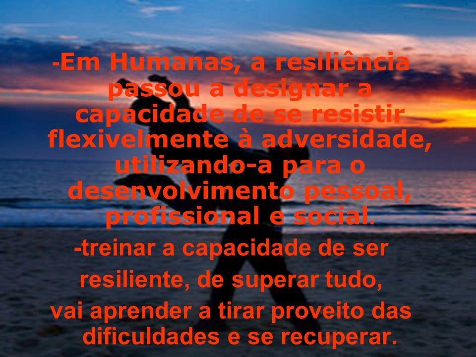 -treinar a capacidade de ser resiliente, de superar tudo,