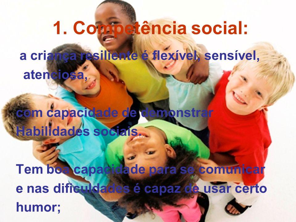 1. Competência social: a criança resiliente é flexível, sensível,