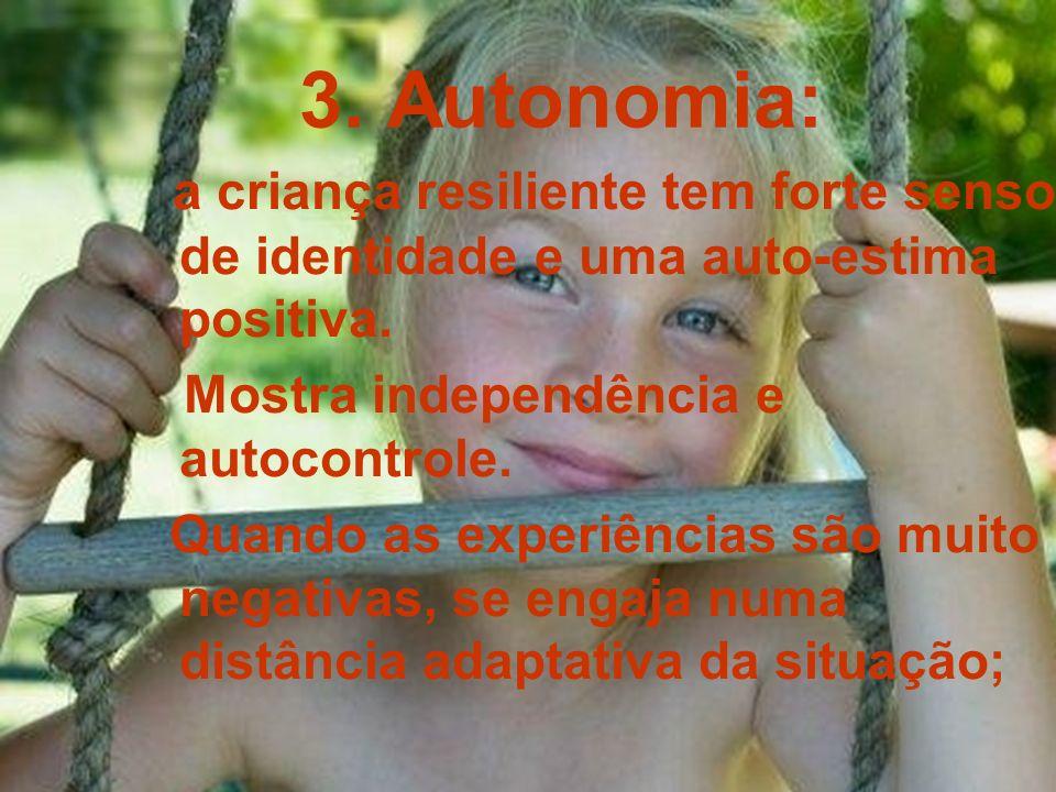 3. Autonomia: a criança resiliente tem forte senso de identidade e uma auto-estima positiva. Mostra independência e autocontrole.
