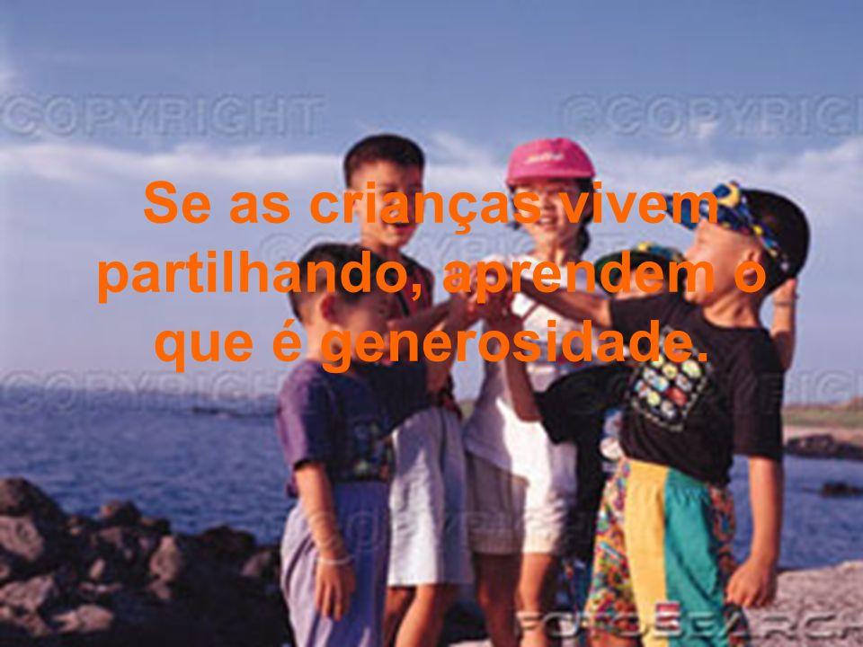 Se as crianças vivem partilhando, aprendem o que é generosidade.