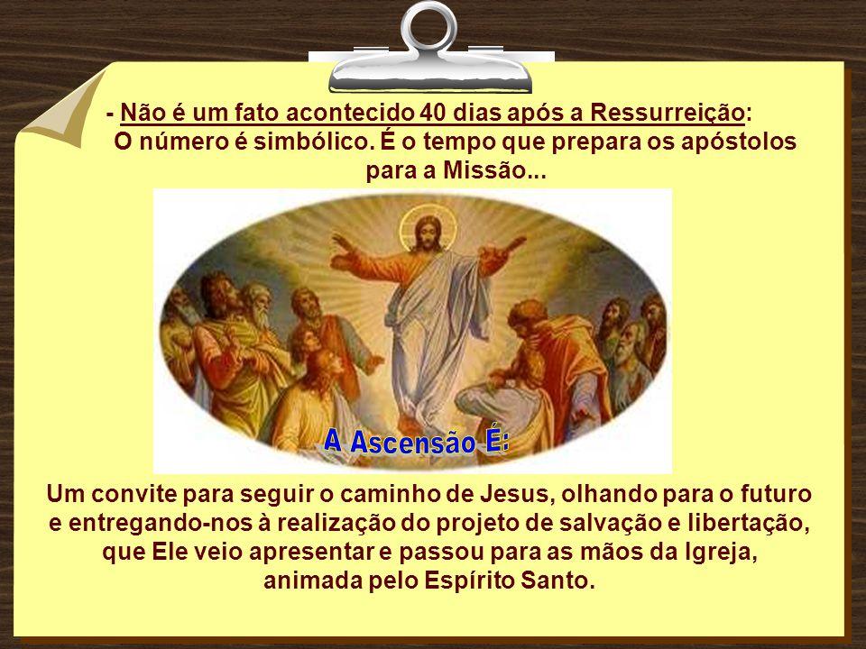 A Ascensão É: - Não é um fato acontecido 40 dias após a Ressurreição: