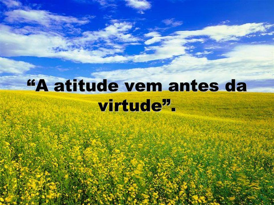 A atitude vem antes da virtude .