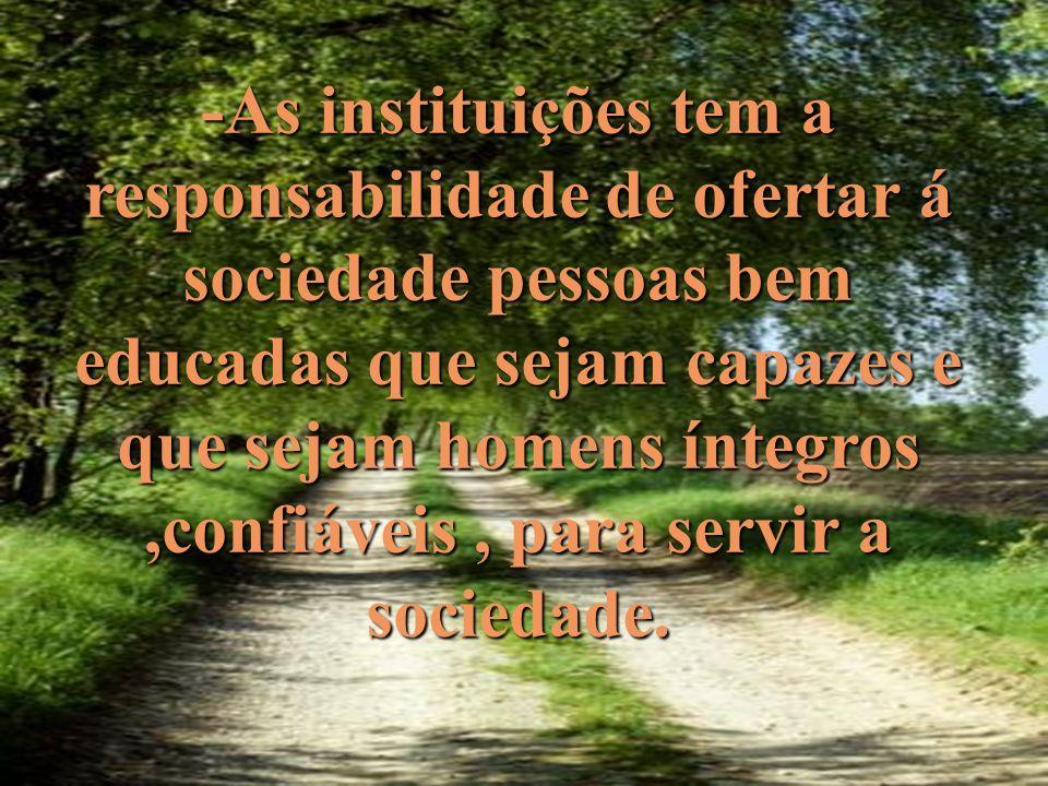 -As instituições tem a responsabilidade de ofertar á sociedade pessoas bem educadas que sejam capazes e que sejam homens íntegros ,confiáveis , para servir a sociedade.