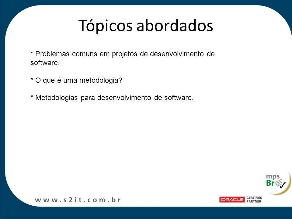 Tópicos abordados * Problemas comuns em projetos de desenvolvimento de software. * O que é uma metodologia
