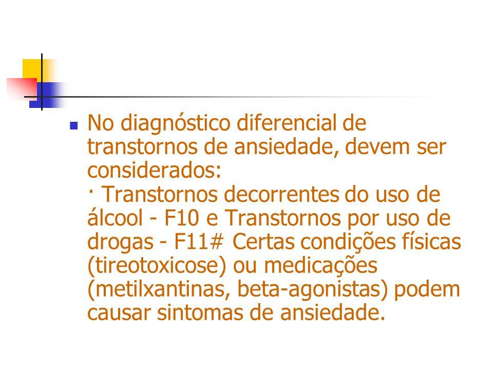 No diagnóstico diferencial de transtornos de ansiedade, devem ser considerados: · Transtornos decorrentes do uso de álcool - F10 e Transtornos por uso de drogas - F11# Certas condições físicas (tireotoxicose) ou medicações (metilxantinas, beta-agonistas) podem causar sintomas de ansiedade.