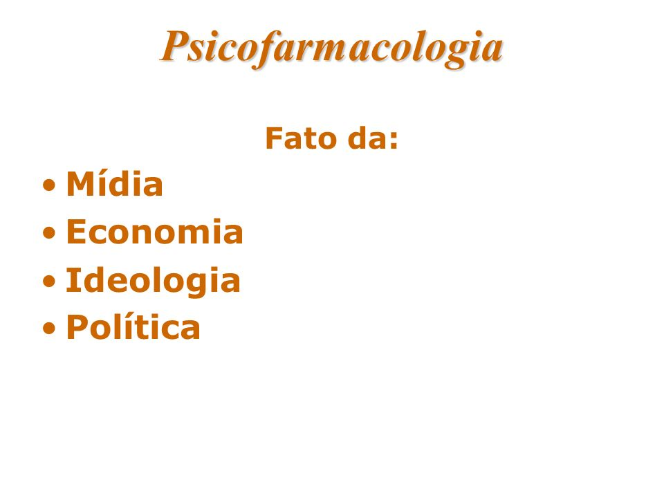 Psicofarmacologia Fato da: Mídia Economia Ideologia Política