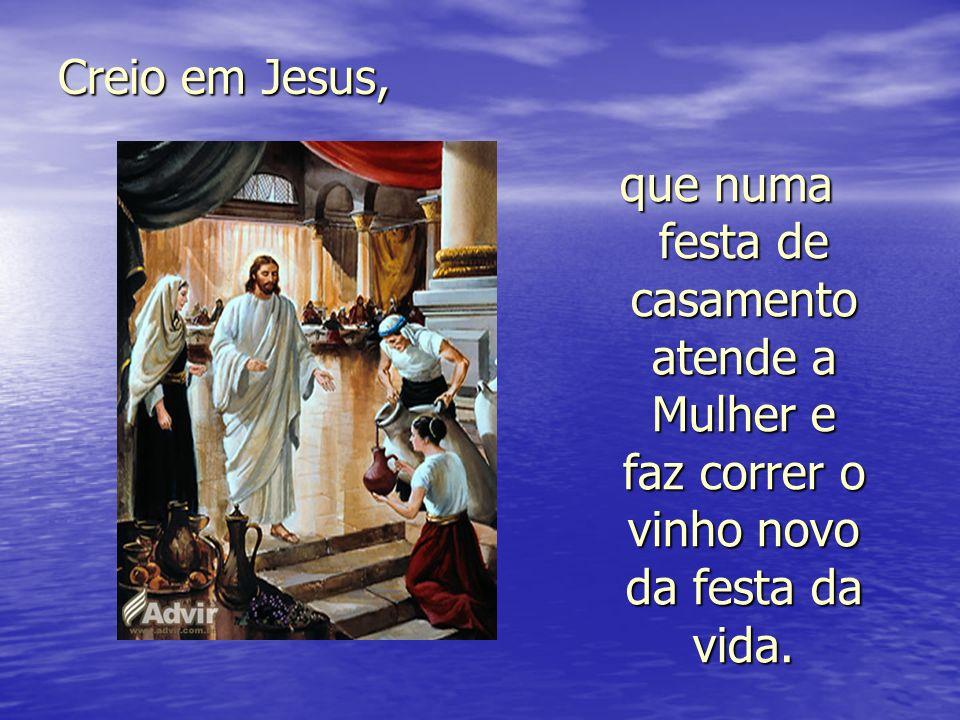 Creio em Jesus, que numa festa de casamento atende a Mulher e faz correr o vinho novo da festa da vida.