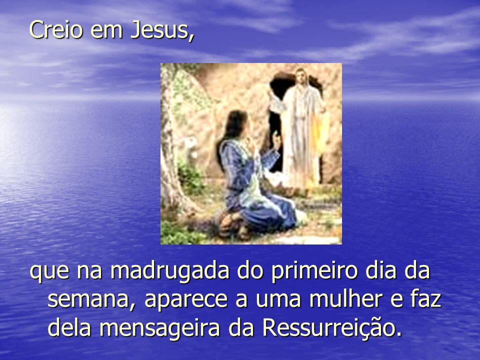 Creio em Jesus, que na madrugada do primeiro dia da semana, aparece a uma mulher e faz dela mensageira da Ressurreição.