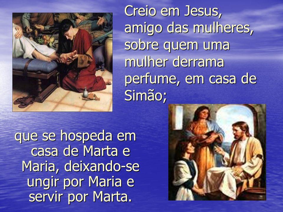 Creio em Jesus, amigo das mulheres, sobre quem uma mulher derrama perfume, em casa de Simão;