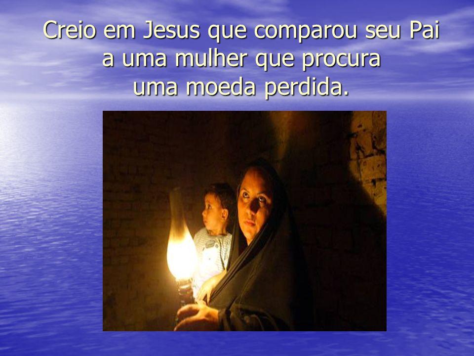Creio em Jesus que comparou seu Pai a uma mulher que procura uma moeda perdida.