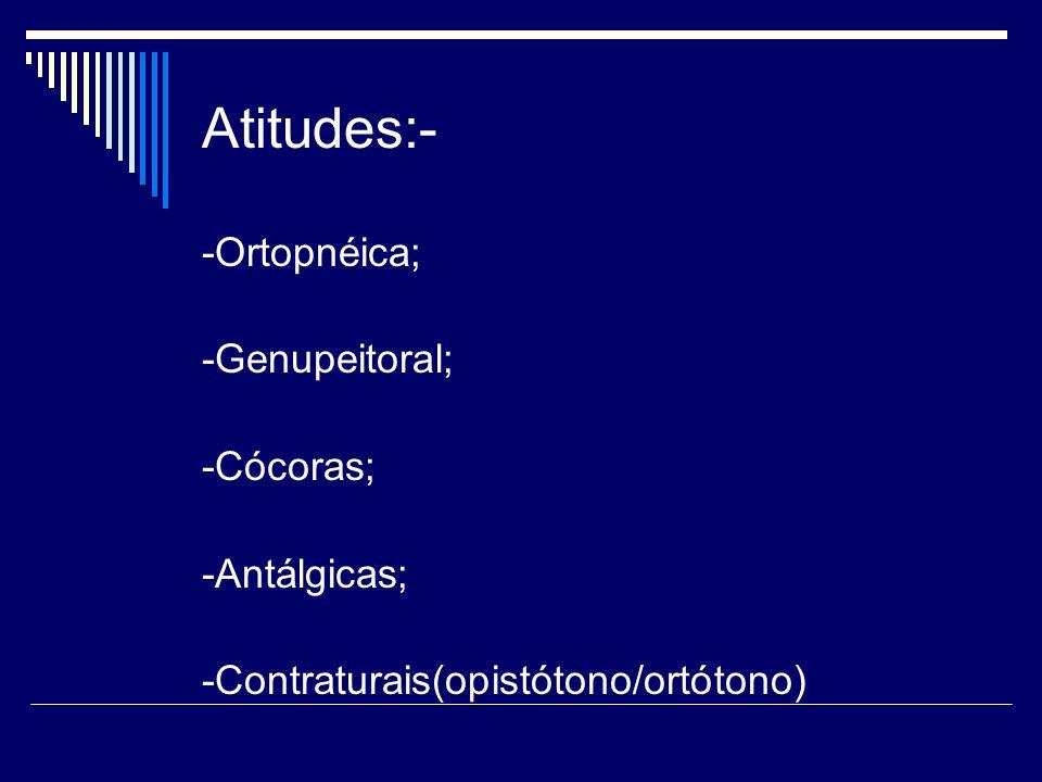 Atitudes:- -Ortopnéica; -Genupeitoral; -Cócoras; -Antálgicas;