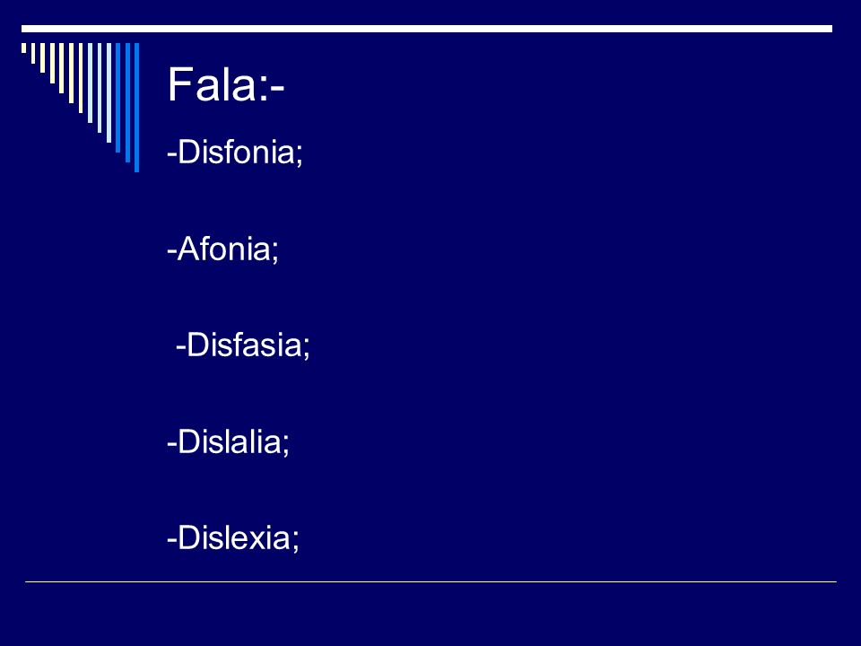 Fala:- -Disfonia; -Afonia; -Disfasia; -Dislalia; -Dislexia;