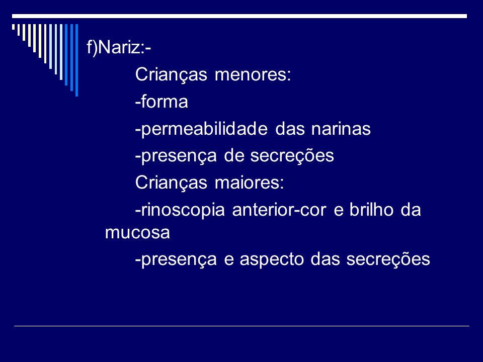 f)Nariz:- Crianças menores: -forma. -permeabilidade das narinas. -presença de secreções. Crianças maiores:
