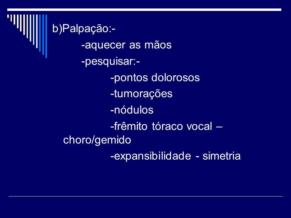 b)Palpação:- -aquecer as mãos. -pesquisar:- -pontos dolorosos. -tumorações. -nódulos. -frêmito tóraco vocal – choro/gemido.