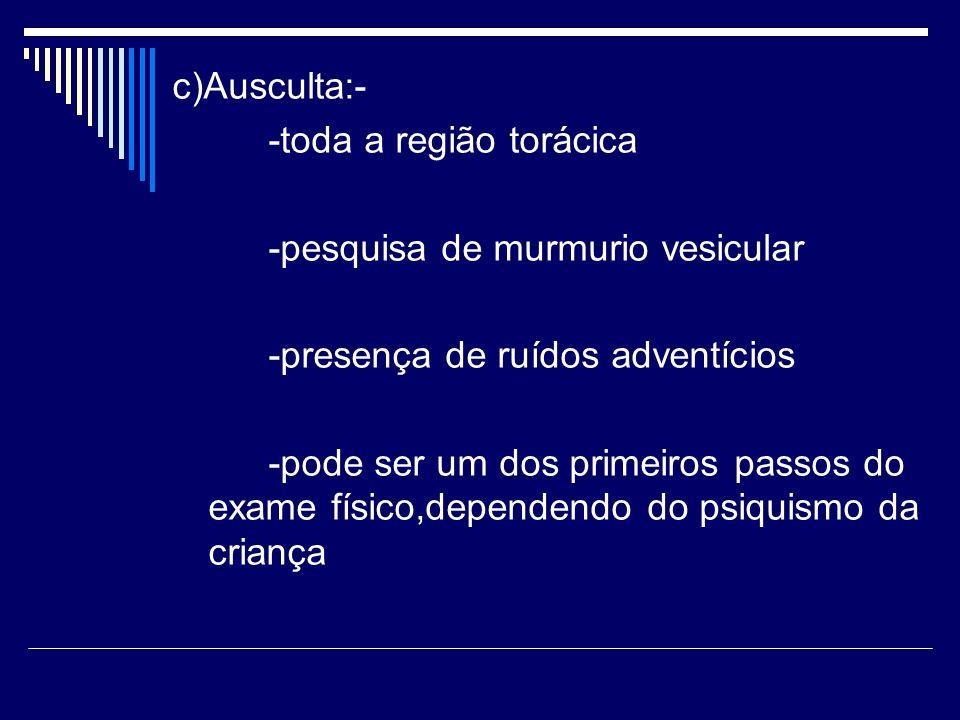 c)Ausculta:- -toda a região torácica. -pesquisa de murmurio vesicular. -presença de ruídos adventícios.