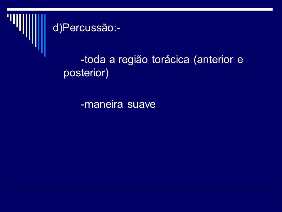d)Percussão:- -toda a região torácica (anterior e posterior) -maneira suave