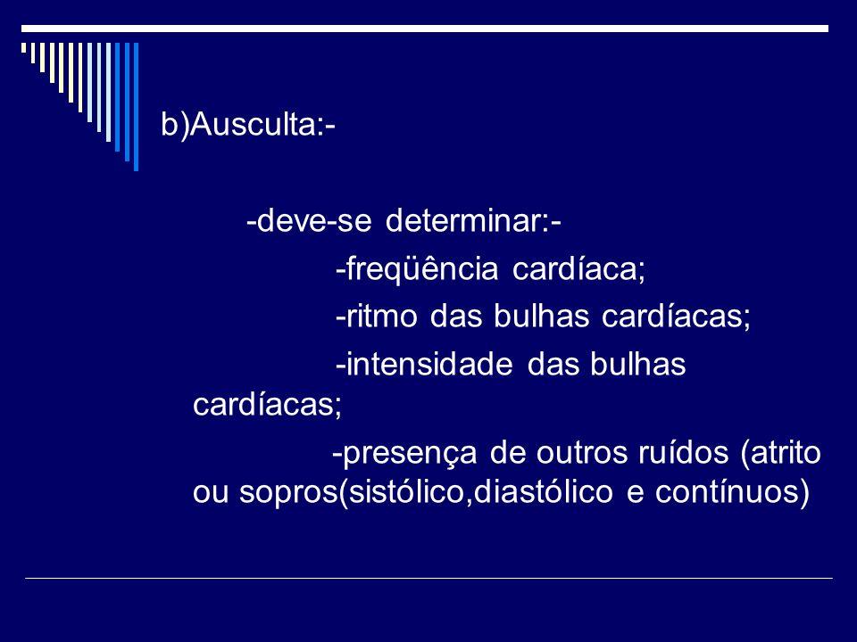 b)Ausculta:- -deve-se determinar:- -freqüência cardíaca; -ritmo das bulhas cardíacas; -intensidade das bulhas cardíacas;