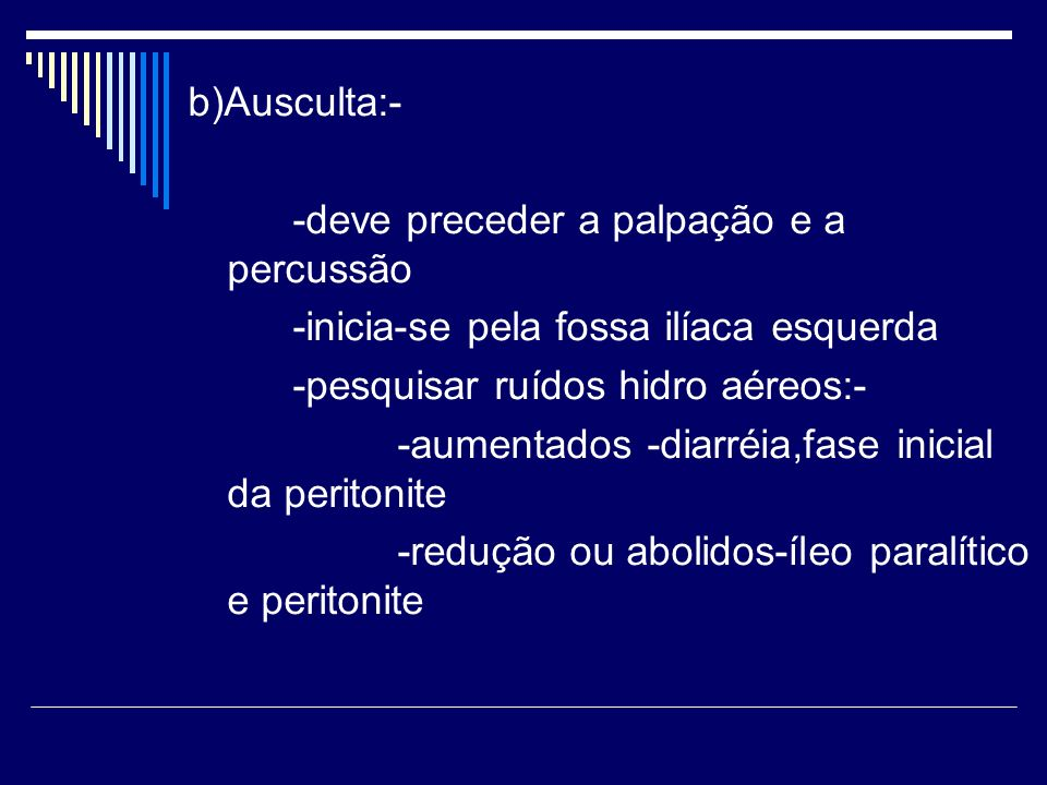 b)Ausculta:- -deve preceder a palpação e a percussão. -inicia-se pela fossa ilíaca esquerda. -pesquisar ruídos hidro aéreos:-