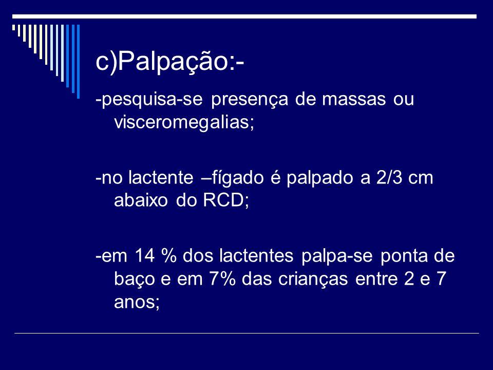 c)Palpação:- -pesquisa-se presença de massas ou visceromegalias;
