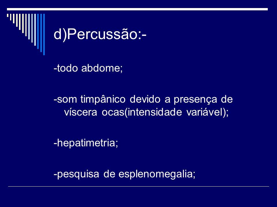 d)Percussão:- -todo abdome;