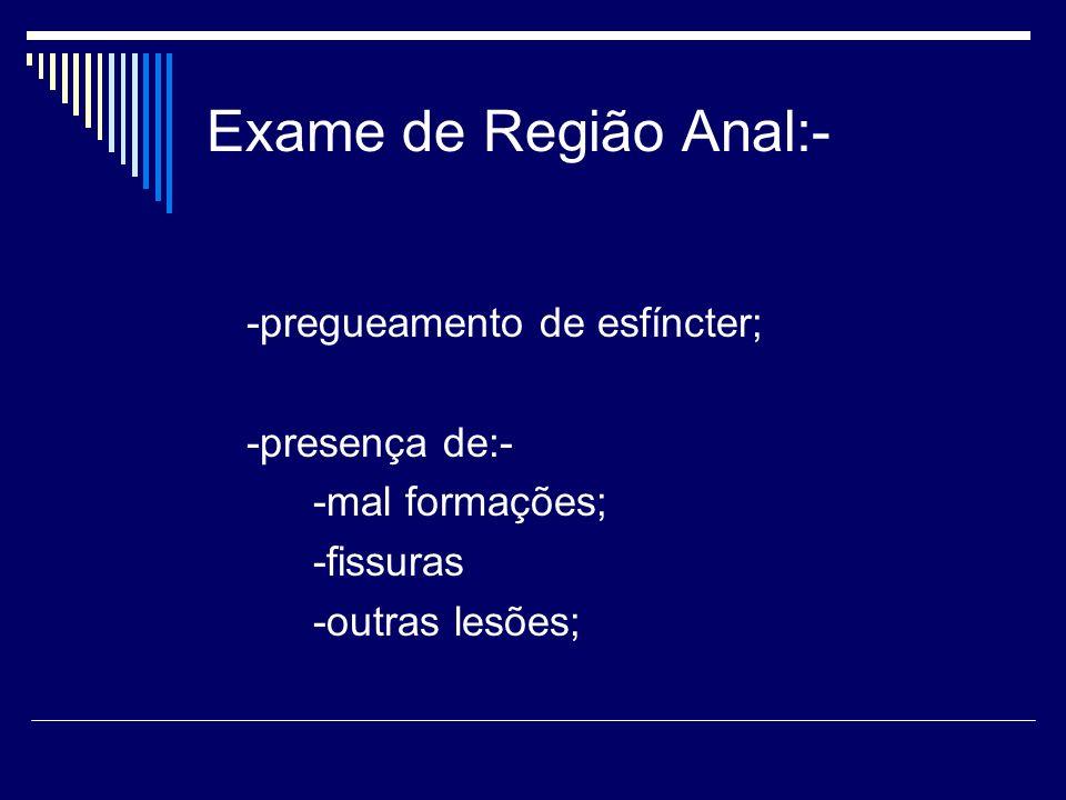 Exame de Região Anal:- -pregueamento de esfíncter; -presença de:-