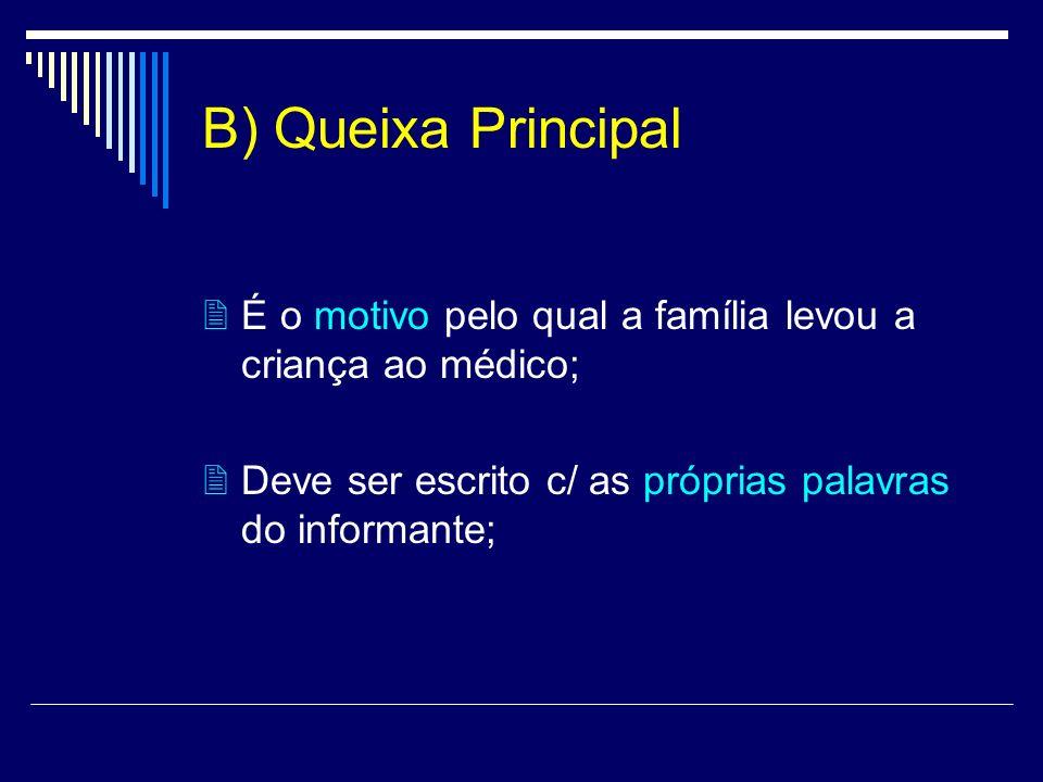 B) Queixa Principal  É o motivo pelo qual a família levou a criança ao médico;  Deve ser escrito c/ as próprias palavras do informante;