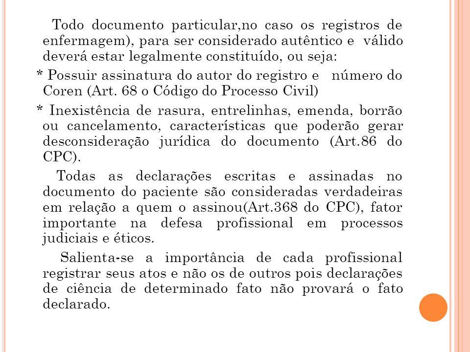 Todo documento particular,no caso os registros de enfermagem), para ser considerado autêntico e válido deverá estar legalmente constituído, ou seja: * Possuir assinatura do autor do registro e número do Coren (Art.