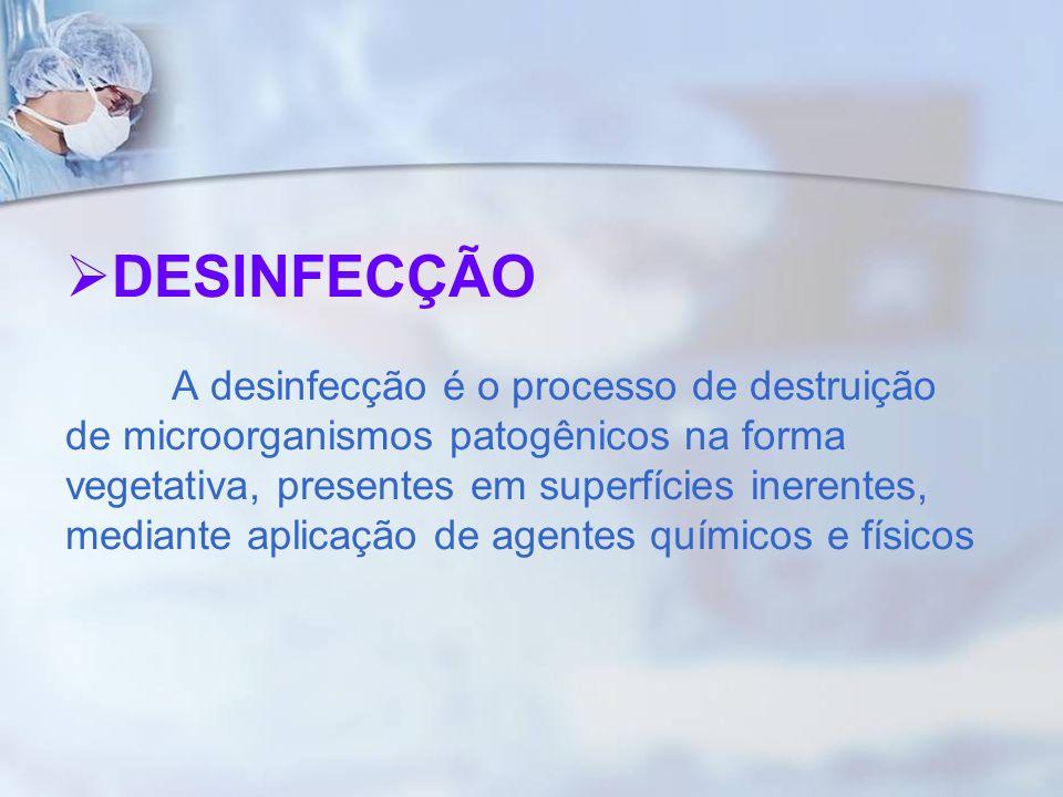 DESINFECÇÃO A desinfecção é o processo de destruição de microorganismos patogênicos na forma vegetativa, presentes em superfícies inerentes, mediante aplicação de agentes químicos e físicos