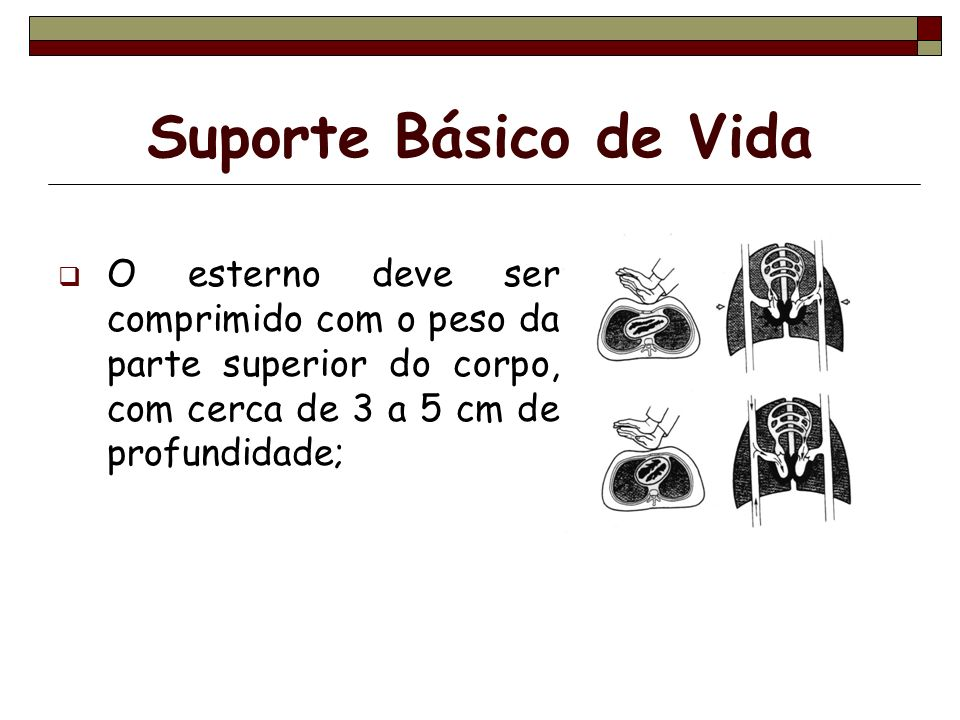 Suporte Básico de Vida O esterno deve ser comprimido com o peso da parte superior do corpo, com cerca de 3 a 5 cm de profundidade;