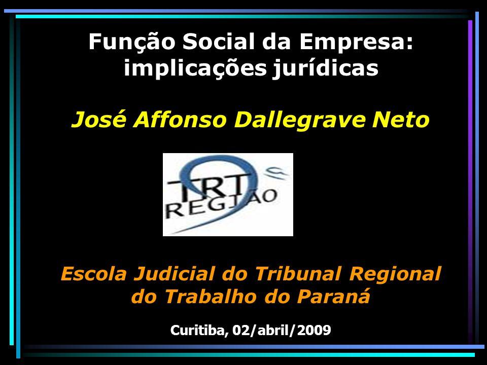 Função Social da Empresa: implicações jurídicas José Affonso Dallegrave Neto Escola Judicial do Tribunal Regional do Trabalho do Paraná Curitiba, 02/abril/2009